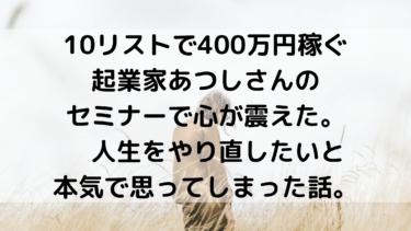 10リストで400万円稼ぐあつしさんのセミナーに参加してきました。