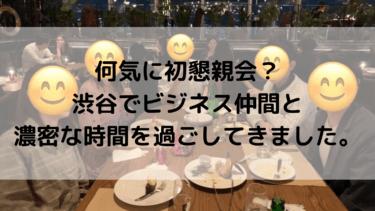 初懇親会!?渋谷でビジネス仲間と濃密な時間を過ごしてきました。